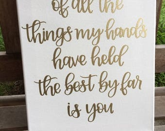 Custom Canvas | Nursery Sign | Of All The Things My Hands Have Held The Best By Far Is You | Nursery Decor | Neutral Nursery | White Canvas