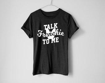 Talk Frenchie To Me Shirt - French Bulldog Shirt - French Bulldog Tees - Pet Owner Shirt - Dog Lover Shirt - Dog Shirt - Pet Shirt
