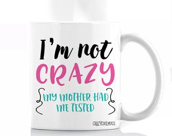 I'm Not Crazy, My Mother Had Me Tested Coffee Mug