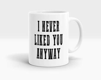 I never liked you anyway Mug, Coffee Mug Rude Funny Inspirational Love Quote Coffee Cup D672