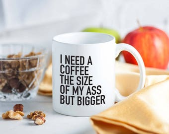 Coffee mug, coffee cup, ceramic coffee cup, coffee shirt, funny coffee mug, unique coffee mug, I need a coffee the size of my ass but BIGGER
