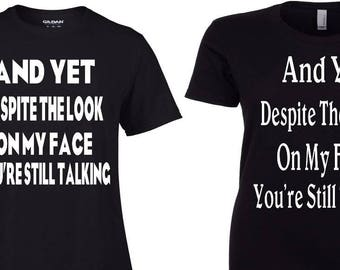 And Yet Despite The Look On My Face Shirt - You're Still Talking Shirt - Women's and Men's Sizes