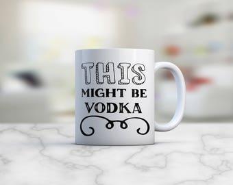 This Might Be Vodka |This Might Be Vodka Mug | This Might Be | Vodka Mug  | Gift Ideas for Her | Coffee Mug | Mug | Coworker Gift | Vodka