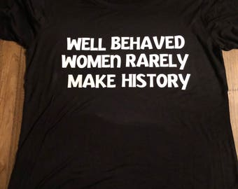 T-Shirt Well Behaved Women Rarely Make History