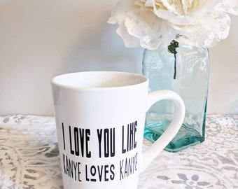I love you like Kanye Loves Kanye // Coffee Mug // Funny Mug // Gift for Her // Valentines Gift // Funny Gift // Coffee Cup // Coffee //