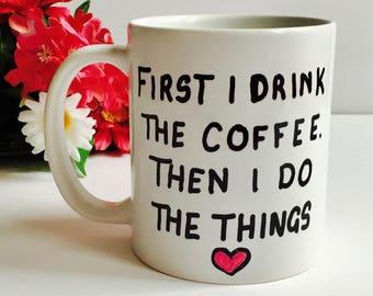 First I Drink The Coffee Then I Do The Things Mug, Funny Coffee Mug, Silly Gift, Quote Mug, Statement Mug, Birthday Gift, Coffee Lover Mug