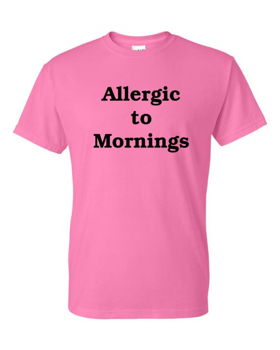 Allergic to Mornings t shirt Men or woman , Funny tee shirt, Party shirt, Sarcastic shirt Birthday gift, shirt with saying ,graphic tee