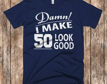 50th Birthday Shirt,50th Birthday,50th Birthday Gift,Birthday Tshirt,50 Year Shirts, Birthday Tee, Damn I Make 50 Look Good T Shirts