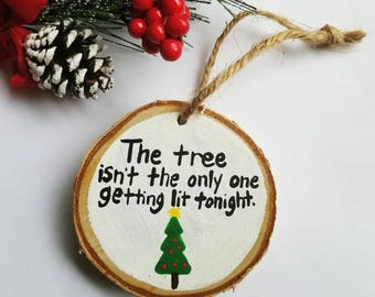 Funny Christmas Ornament, best friend gift, Wood slice ornament, Funny Christmas gift, The tree isn't the only one getting lit tonight