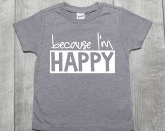 Because I'm Happy Shirt | Happy Toddler Shirt | Beacuse I'm Happy Kids Shirt | Happy Baby Shirt | Because I'm Happy Tee