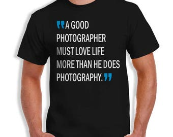 A Good Photographer Must Love Life More than He Does Photography- Tee Gift Idea- Printed In Illinois!