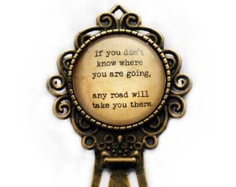 """Alice in Wonderland """"If you don't know where you are going any road will take you there."""" Bookmark"""