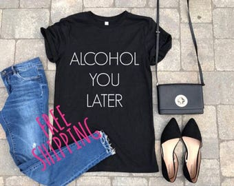 alcohol you later, funny shirt, women cute tee, gift for her, gift ideas, boyfriend tee, tshirt, gifts, unisex tee, personalized, customized