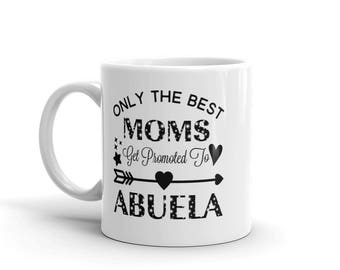 11 oz Coffee Mug:  Only The Best Moms Get Promoted To Abuela, Awesome Gift for Grandma Nana Gigi Gaga