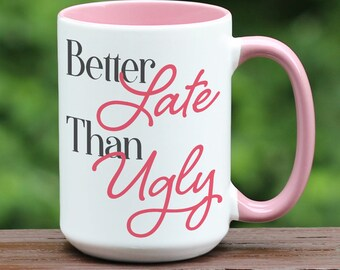 Better Late Than Ugly / coffee mug / coffee cup / gift for boss / funny coffee mug / custom coffee mug / girlfriend gift / gift for her