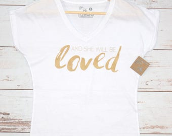 And She Will Be Loved Women's T-Shirt, V-Neck, Tank, Hoodie, Gift for Girl, Birthday Gift, Womens Clothing, Women's Tee, Inspirational Tee