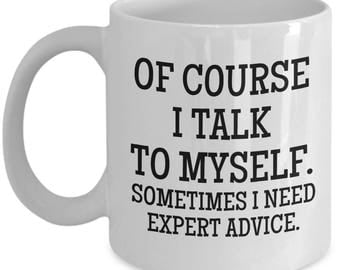 Of course I talk to myself - Sometimes I need expert advice - Office Gift, College Student Gift, Birthday gifts, College Graduation Gift