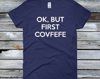 Ok But First Covfefe - Women's Covfefe Shirt - Donald Trump Misspelled Word