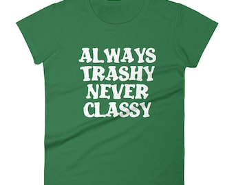 Always Trashy never classy Tshirt Women's short sleeve t-shirt