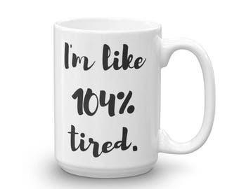 I'm Like 104% Tired Mug, Cofee, Tea, Coffee Lover, Tea Lover, Ceramic, 15oz, Fun, Funny, Humor, Drinkware