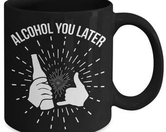 Alcohol You Later Liquor Booze Coffee Mug