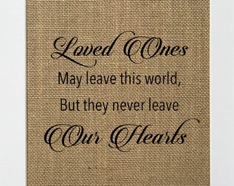 Loved Ones May Leave This World But They Never Leave Our Hearts - BURLAP SIGN 5x7 8x10 - Rustic Vintage/Home Decor/Love House Sign