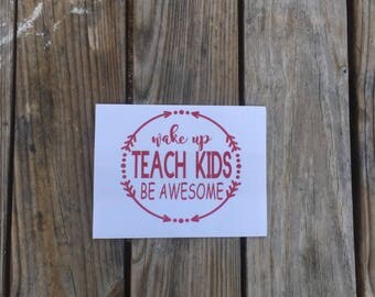 Wake Up Teach Kids Be Awesome~ Teacher Decal~ Vinyl Decal~Decal for Teachers~ Teachers Appreciation Present