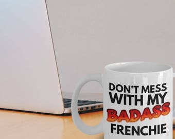 "Funny Frenchie Mug ""Badass French Bulldog Mug"" Don't Mess With My Frenchie Makes A Great Frenchie Gift Idea"