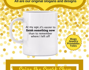 At my Age, It's Easier to Finish Something Mug- gift for grandmother, senior moments, gift for grandfather, forgetfulness, getting older mug
