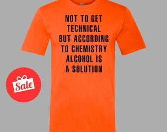 Not To Get Technical But According To Chemistry Alcohol Is A Solution Mens Shirt. Father's Day Gift Father's Birthday Present. [D0183,D0182]