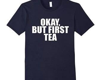 Womens Tea Shirt - T Shirt Tea - Hot Tea Lover - Tea Gift for Men - Gift For Tea Drinker - Okay But First Tea