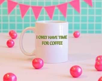 I Only Have Time For Coffee Mug
