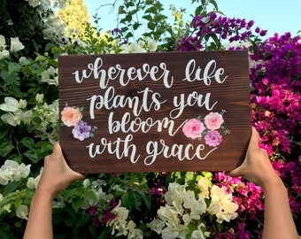 Wherever Life Plants You Bloom With Grace - Wood Sign // Home Wall Decor // Quotes // Sayings // Flowers