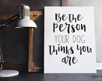 INSTANT DOWNLOAD | Printable Quote | Be The Person Your Dog Thinks You Are | Decor Wall Art Typography Print