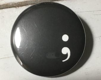 "Semicolon - 1 1/4"" Pin, Zipper Pull, Keychain, Magnet or Hair Tie"