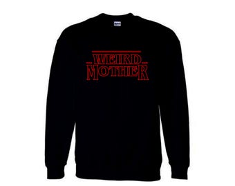PRESALE - Weird Mother Stranger Thing mashup Hoodie or Crewneck Sweater, Ships Mid/Late November.