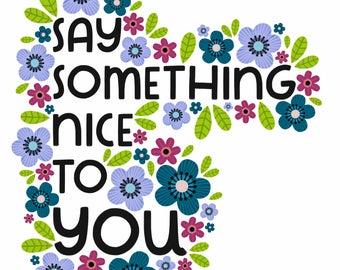 Say Something Nice To YOU / 5 x 7, 8 x 10 Art Print