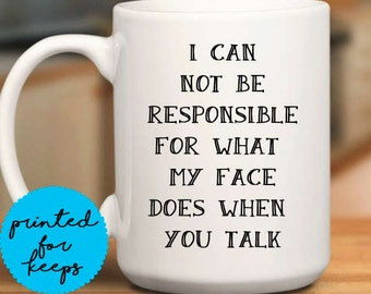 I can not be responsible for what my face does when you talk Coffee Mug/Funny Mug/Coffee Cup/Mug/Coffee Lover/Coffee Cup Gift/Mug Gift Idea