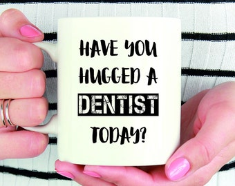 Have You Hugged A Dentist Today Funny Coffee Mug, Funny Dentist Gift, Funny Mug For Dentists