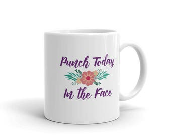 Punch Today In the Face Mug, Punch Today In the Face Gift, Coffee Cup, Tea Mug, Gift for her, Funny Mugs,  Motivational Mug, Funny Cup