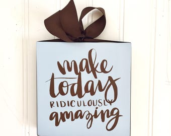 Amazing Day Sign - Make Today Ridiculously Amazing -  Gift for Child - Get Well Gift - Affirmation Sign - Gift for Friend - Gift for Her