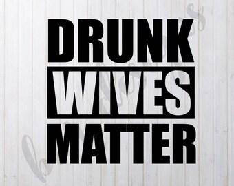 Drunk Wives Matter SVG, DXF File, Cricut File, Cameo File, Silhouette File
