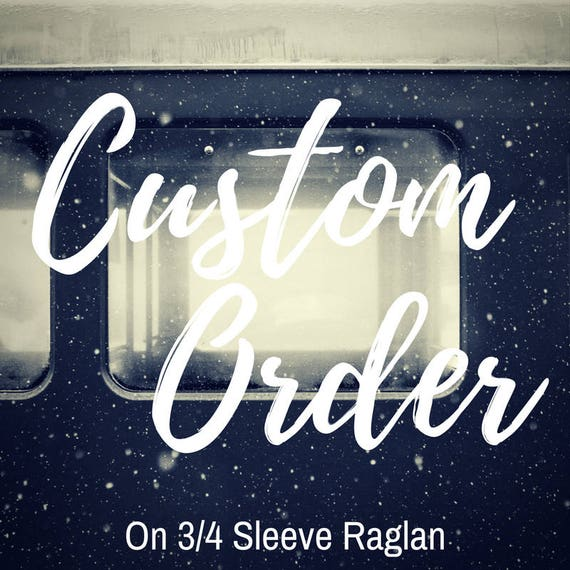 Custom Order 3/4 Sleeve Raglan | Personalized and Awesome | Your design = No DIY