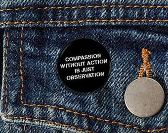 "Compassion Without Action Is Just Observation 1.25"" Pinback Button - Vegan, Vegetarian, Animal Rights, Animal Liberation, Veganism, Activism"