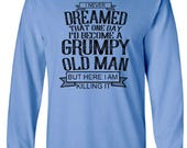 I Never Dreamed That One Day I'd Become A Grumpy Old Man But Here I Am Killing It Adult Long Sleeve Unisex Tshirt