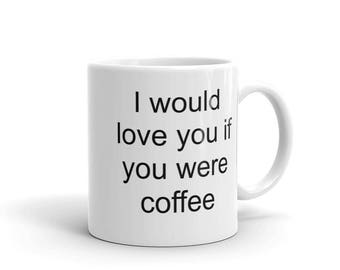 I Would Love You If You Were Coffee. -Valentine, Birthday, Anniversary Gift Mug