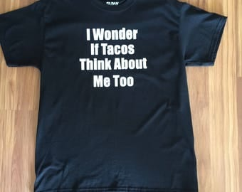 I Wonder If Tacos Think About Me Too ~ Mens Tee