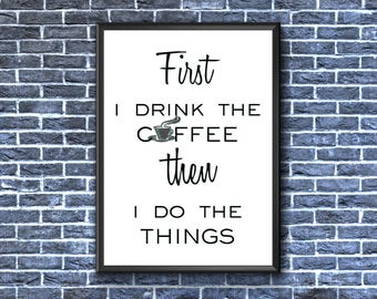 First I Drink The Coffee Then I Do The Things | Coffee Print | Coffee Wall Art | Coffee Poster | Coffee Printable | Coffee Drinker Gift