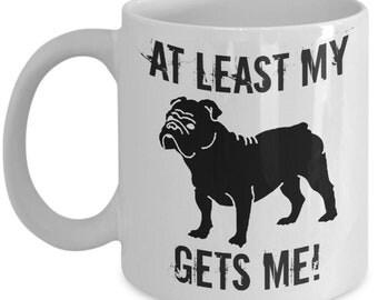 Dog Lovers Gift : At Least My Bulldog Gets Me Mug