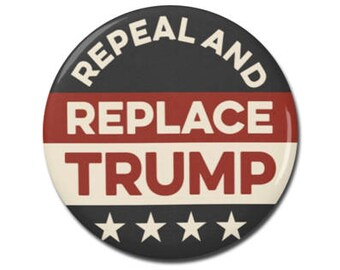 """Repeal and Replace Trump 1.25"""" or 2.25"""" Pinback Pin Button, Anti Trump, Not My President, Healthcare, Medicare, Anti Republican, Obamacare"""